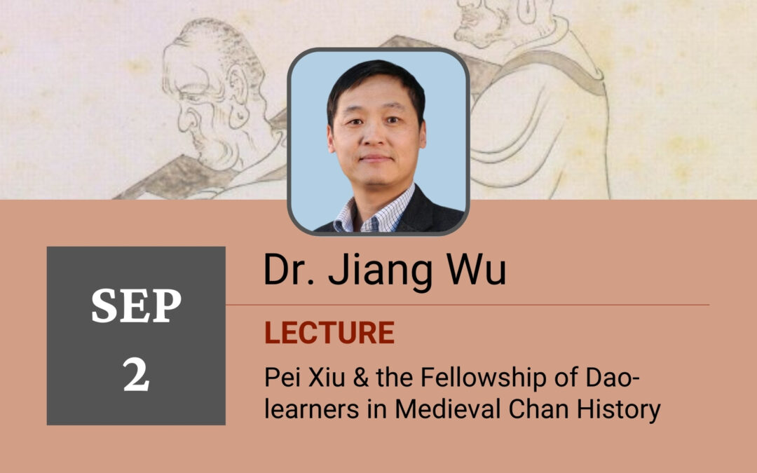 LECTURE – Dr. Jiang Wu: Pei Xiu & the Fellowship of Dao-learners in Medieval Chan History